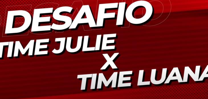 Desafio | Time Julie x Time Luana